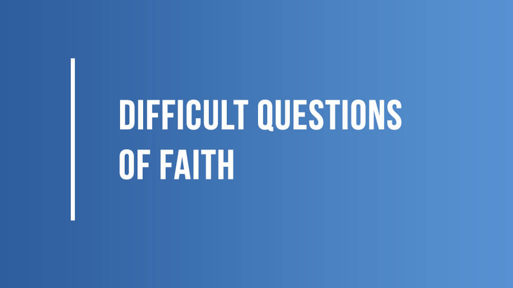 Difficult Questions of Faith